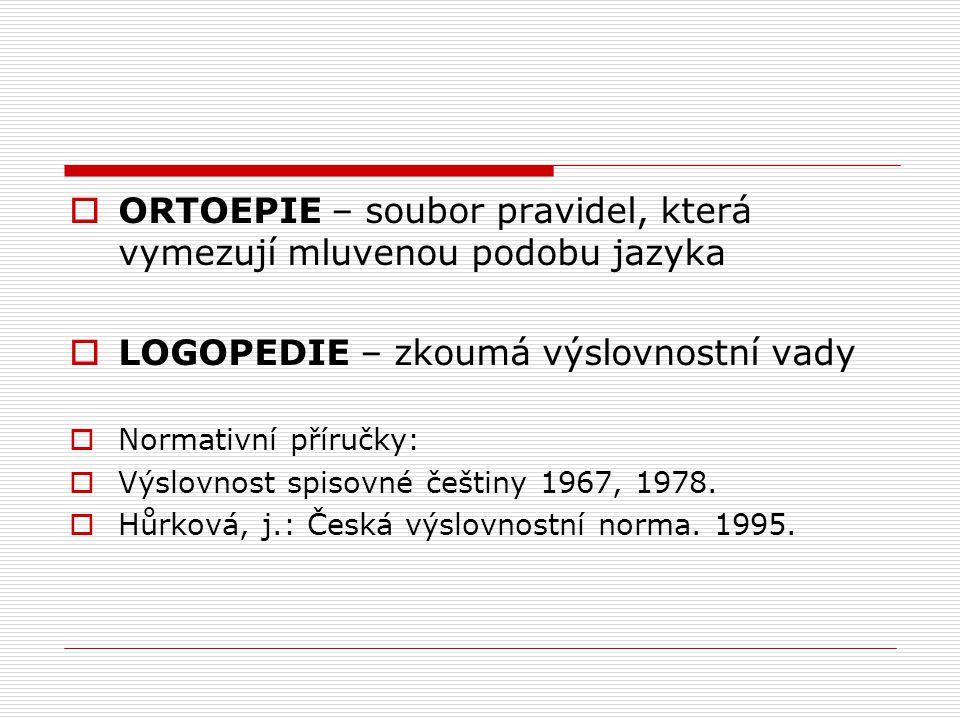  ORTOEPIE – soubor pravidel, která vymezují mluvenou podobu jazyka  LOGOPEDIE – zkoumá výslovnostní vady  Normativní příručky:  Výslovnost spisovn