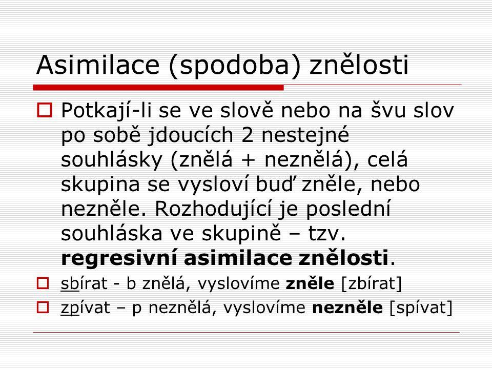 Asimilace (spodoba) znělosti  Potkají-li se ve slově nebo na švu slov po sobě jdoucích 2 nestejné souhlásky (znělá + neznělá), celá skupina se vyslov