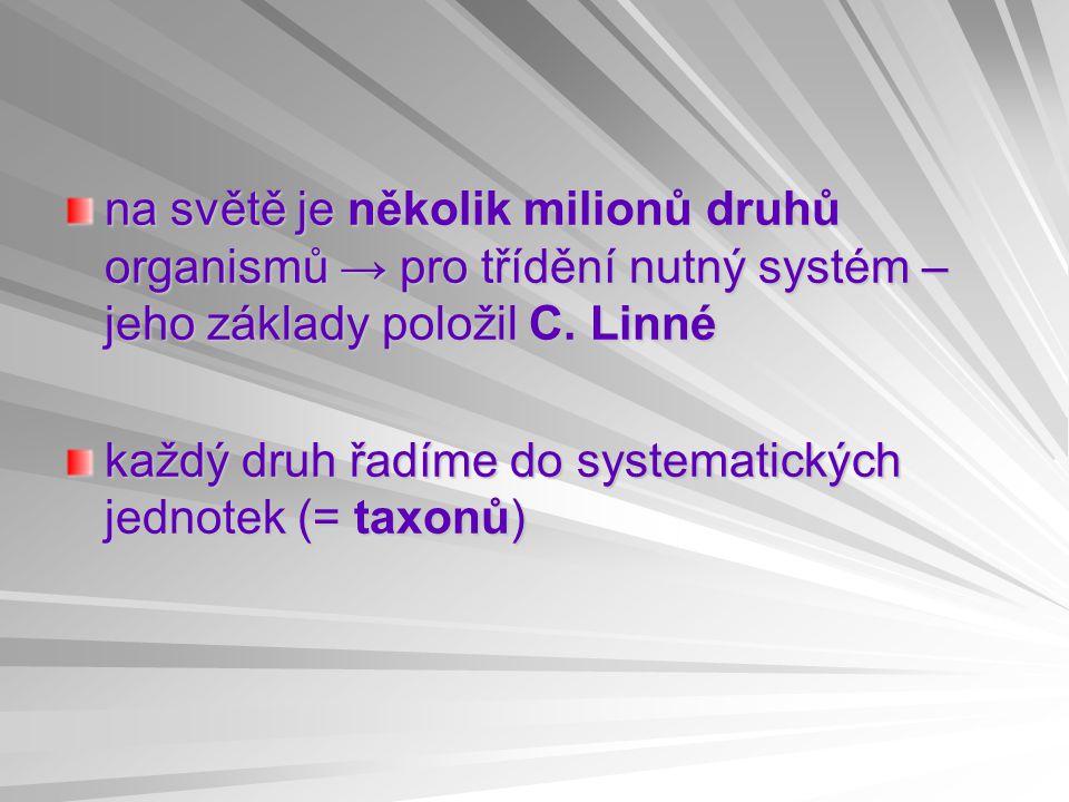 na světě je několik milionů druhů organismů → pro třídění nutný systém – jeho základy položil C. Linné každý druh řadíme do systematických jednotek (=