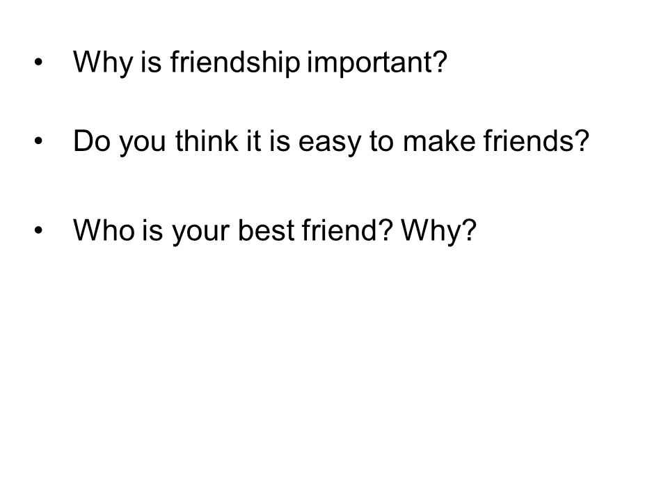 Why is friendship important? Do you think it is easy to make friends? Who is your best friend? Why?