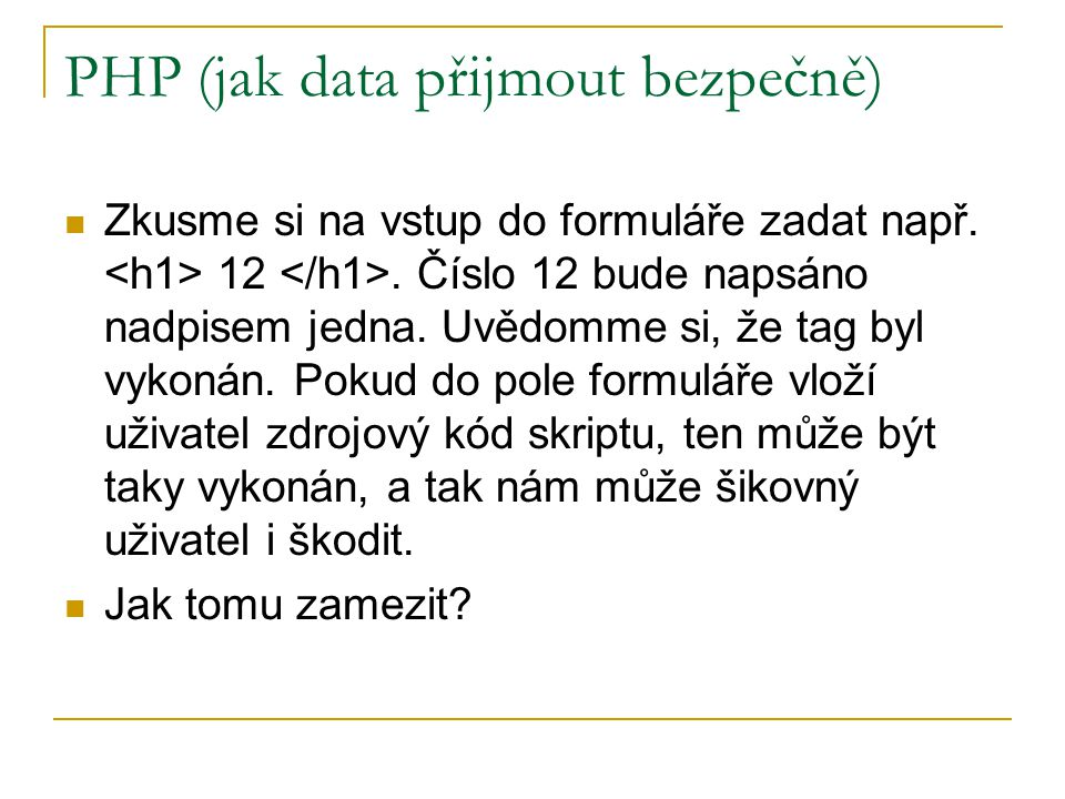 PHP (jak data přijmout bezpečně) Zkusme si na vstup do formuláře zadat např. 12. Číslo 12 bude napsáno nadpisem jedna. Uvědomme si, že tag byl vykonán