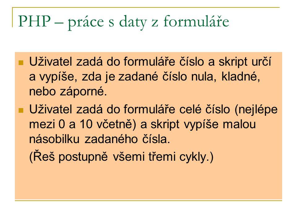 PHP – práce s daty z formuláře Uživatel zadá do formuláře číslo a skript určí a vypíše, zda je zadané číslo nula, kladné, nebo záporné. Uživatel zadá