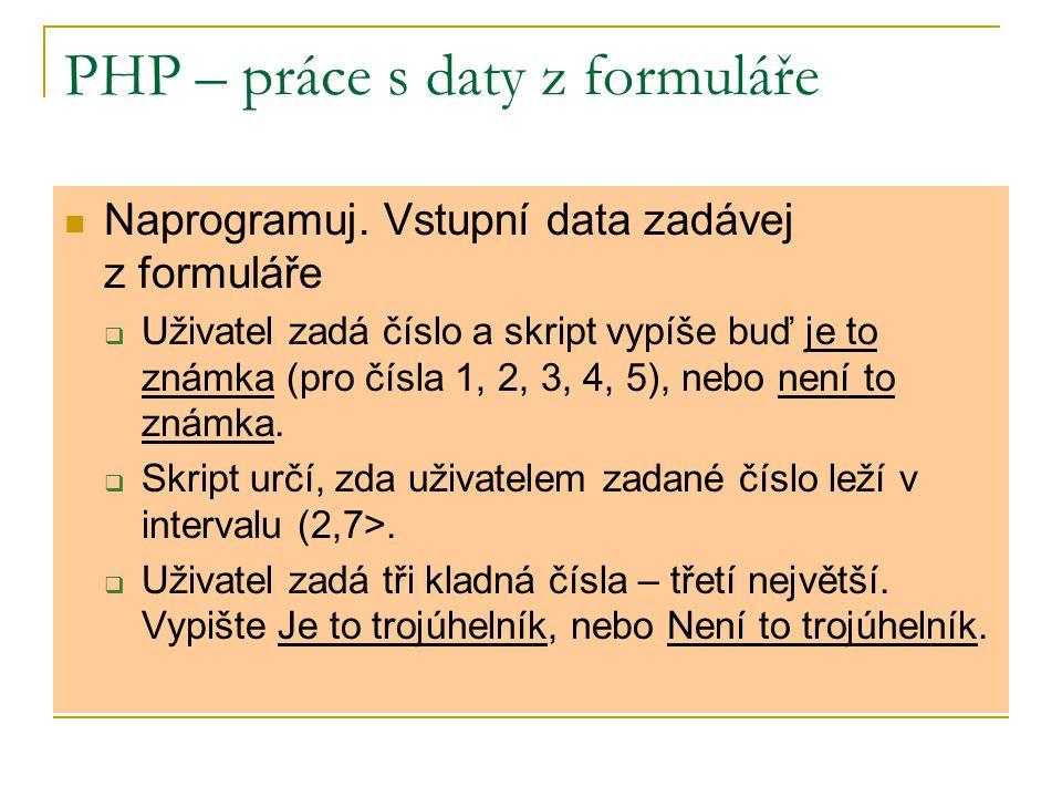 PHP – práce s daty z formuláře Naprogramuj. Vstupní data zadávej z formuláře  Uživatel zadá číslo a skript vypíše buď je to známka (pro čísla 1, 2, 3