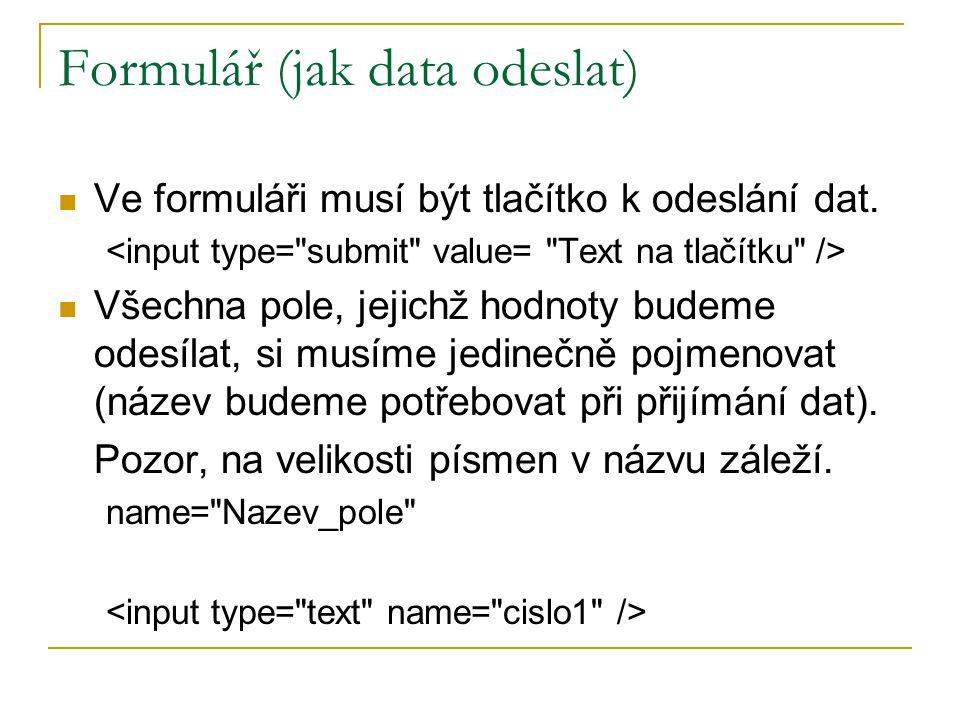 Formulář (jak data odeslat) Ve formuláři musí být tlačítko k odeslání dat. Všechna pole, jejichž hodnoty budeme odesílat, si musíme jedinečně pojmenov