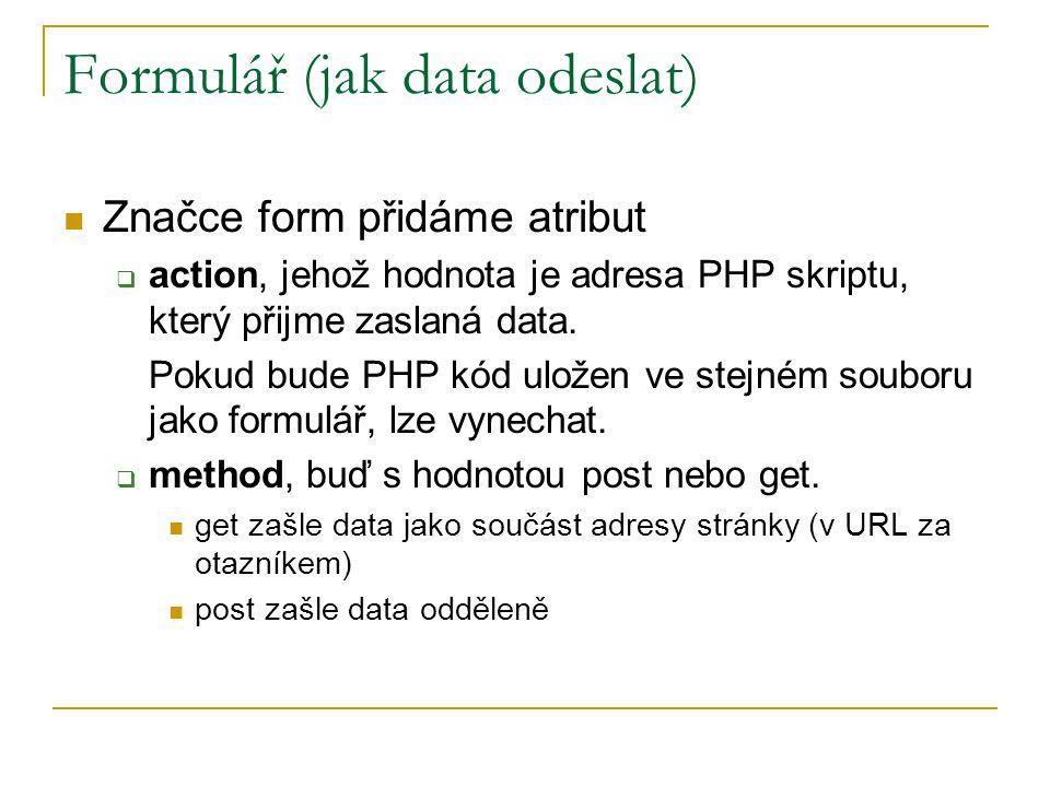 Formulář (jak data odeslat) Značce form přidáme atribut  action, jehož hodnota je adresa PHP skriptu, který přijme zaslaná data. Pokud bude PHP kód u