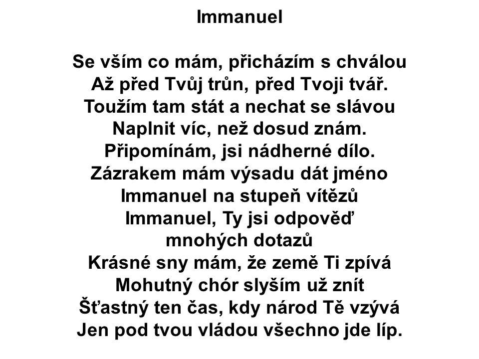 Immanuel Se vším co mám, přicházím s chválou Až před Tvůj trůn, před Tvoji tvář. Toužím tam stát a nechat se slávou Naplnit víc, než dosud znám. Připo
