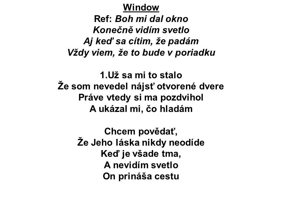 Window Ref: Boh mi dal okno Konečně vidím svetlo Aj keď sa cítim, že padám Vždy viem, že to bude v poriadku 1.Už sa mi to stalo Že som nevedel nájsť o
