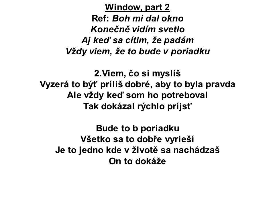 Window, part 2 Ref: Boh mi dal okno Konečně vidím svetlo Aj keď sa cítim, že padám Vždy viem, že to bude v poriadku 2.Viem, čo si myslíš Vyzerá to býť