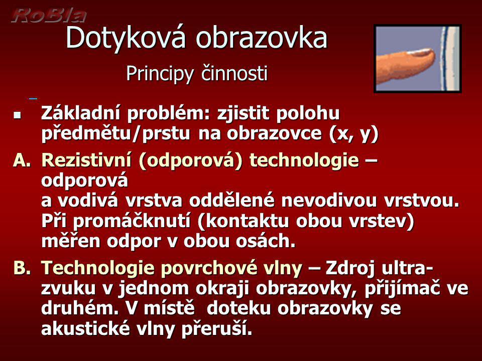 Dotyková obrazovka Principy činnosti Základní problém: zjistit polohu předmětu/prstu na obrazovce (x, y) Základní problém: zjistit polohu předmětu/prs