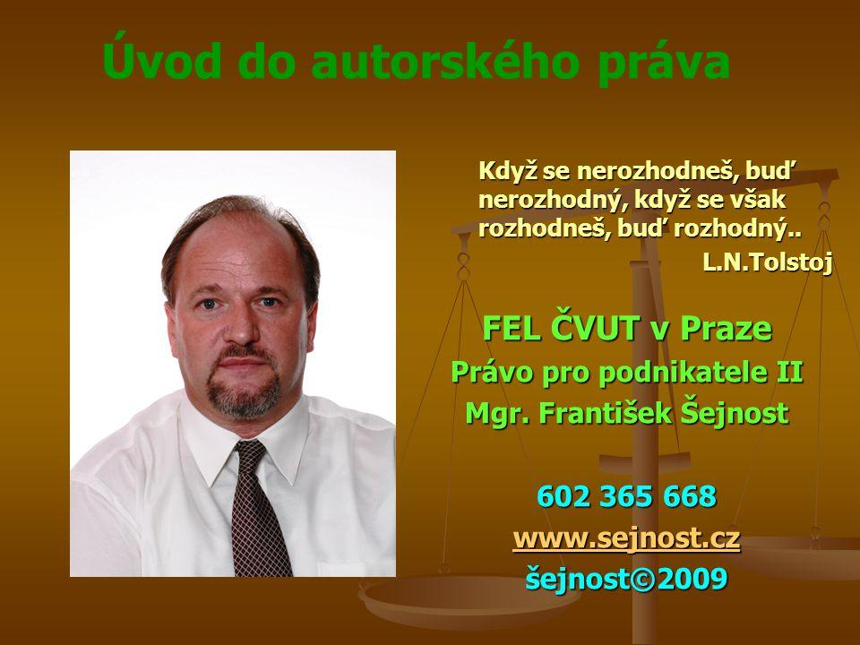 Úvod do autorského práva Když se nerozhodneš, buď nerozhodný, když se však rozhodneš, buď rozhodný.. L.N.Tolstoj FEL ČVUT v Praze Právo pro podnikatel