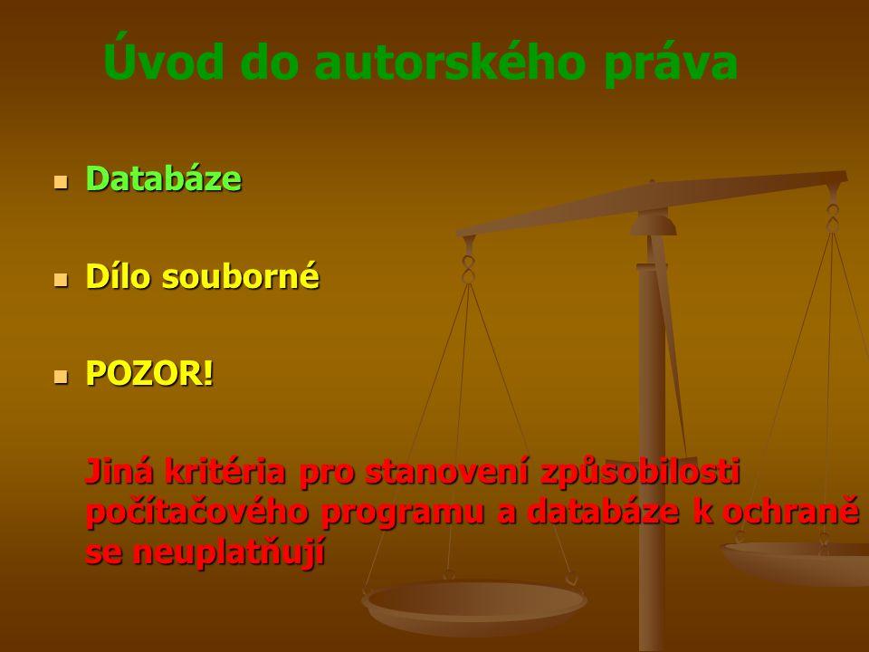 Úvod do autorského práva Databáze Databáze Dílo souborné Dílo souborné POZOR! POZOR! Jiná kritéria pro stanovení způsobilosti počítačového programu a