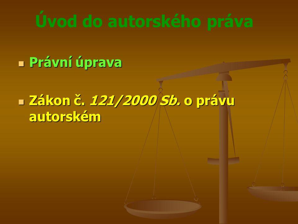 Úvod do autorského práva Právní úprava Právní úprava Zákon č. 121/2000 Sb. o právu autorském Zákon č. 121/2000 Sb. o právu autorském