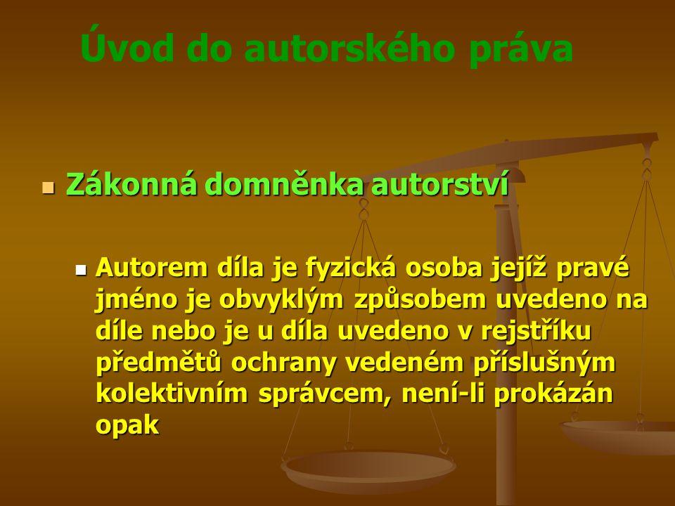 Úvod do autorského práva Zákonná domněnka autorství Zákonná domněnka autorství Autorem díla je fyzická osoba jejíž pravé jméno je obvyklým způsobem uv