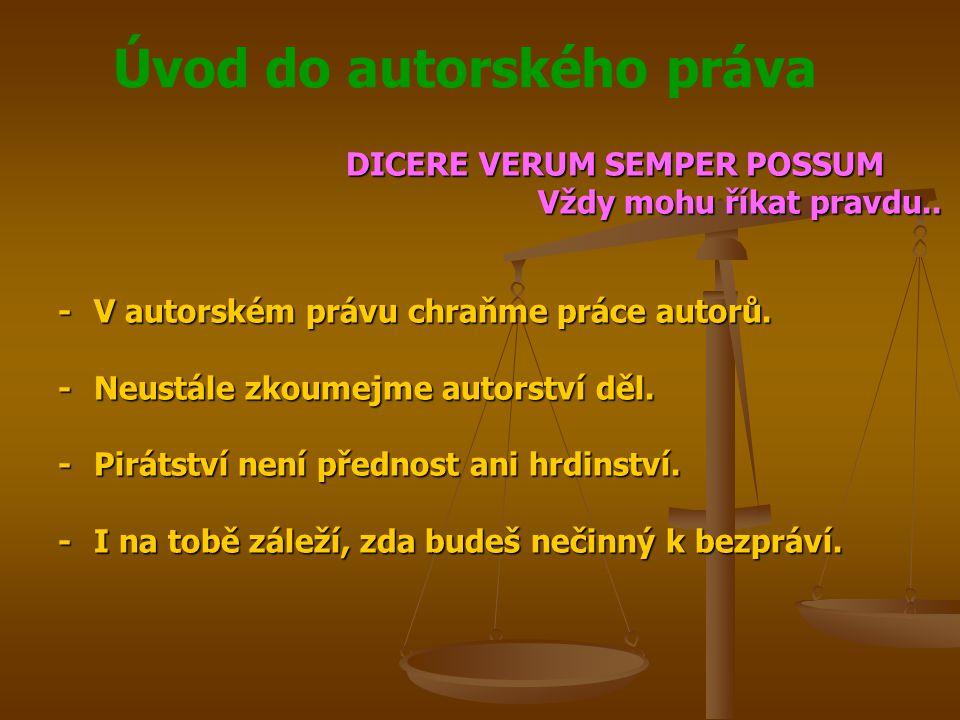 Úvod do autorského práva DICERE VERUM SEMPER POSSUM Vždy mohu říkat pravdu.. -V autorském právu chraňme práce autorů. -Neustále zkoumejme autorství dě