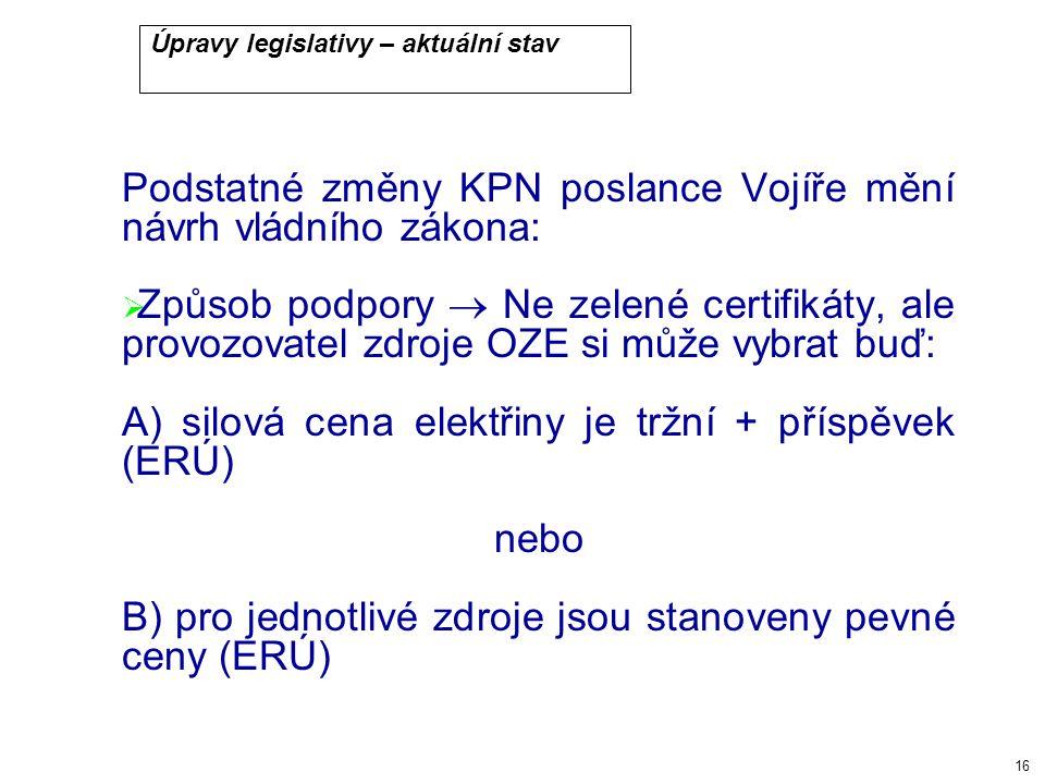 16 Úpravy legislativy – aktuální stav Podstatné změny KPN poslance Vojíře mění návrh vládního zákona:  Způsob podpory  Ne zelené certifikáty, ale provozovatel zdroje OZE si může vybrat buď: A) silová cena elektřiny je tržní + příspěvek (ERÚ) nebo B) pro jednotlivé zdroje jsou stanoveny pevné ceny (ERÚ)