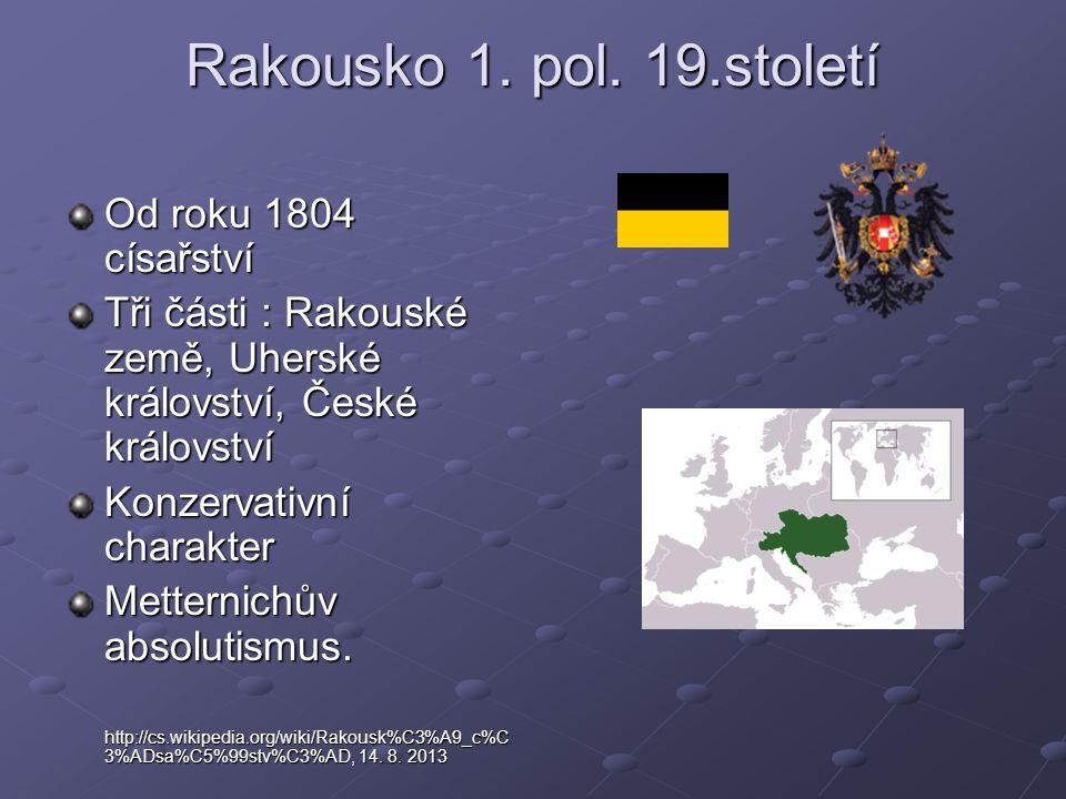 Rakousko 1. pol. 19.století Od roku 1804 císařství Tři části : Rakouské země, Uherské království, České království Konzervativní charakter Metternichů