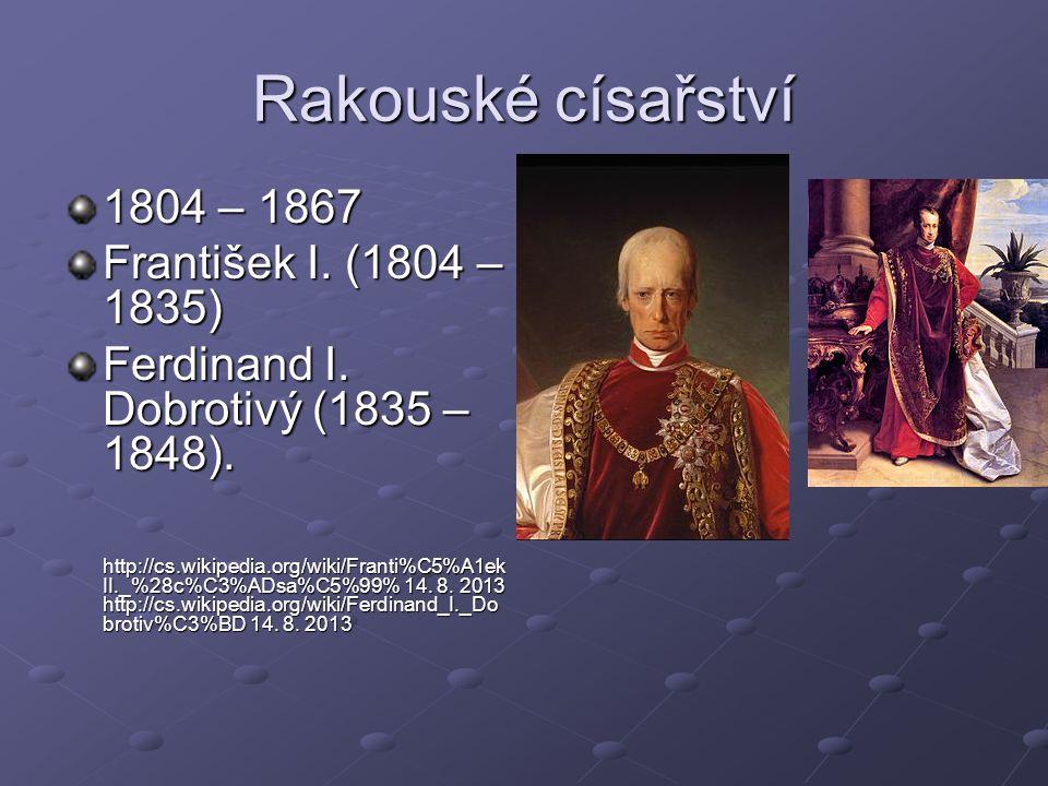 Rakouské císařství 1804 – 1867 František I. (1804 – 1835) Ferdinand I. Dobrotivý (1835 – 1848). http://cs.wikipedia.org/wiki/Franti%C5%A1ek II._%28c%C