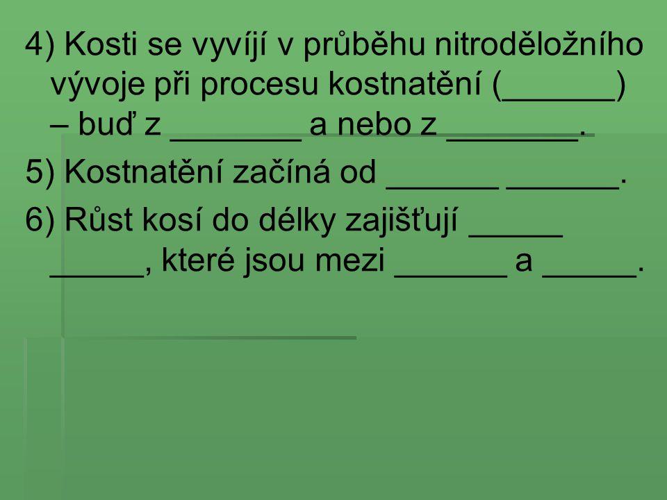 4) Kosti se vyvíjí v průběhu nitroděložního vývoje při procesu kostnatění (______) – buď z _______ a nebo z _______. 5) Kostnatění začíná od ______ __