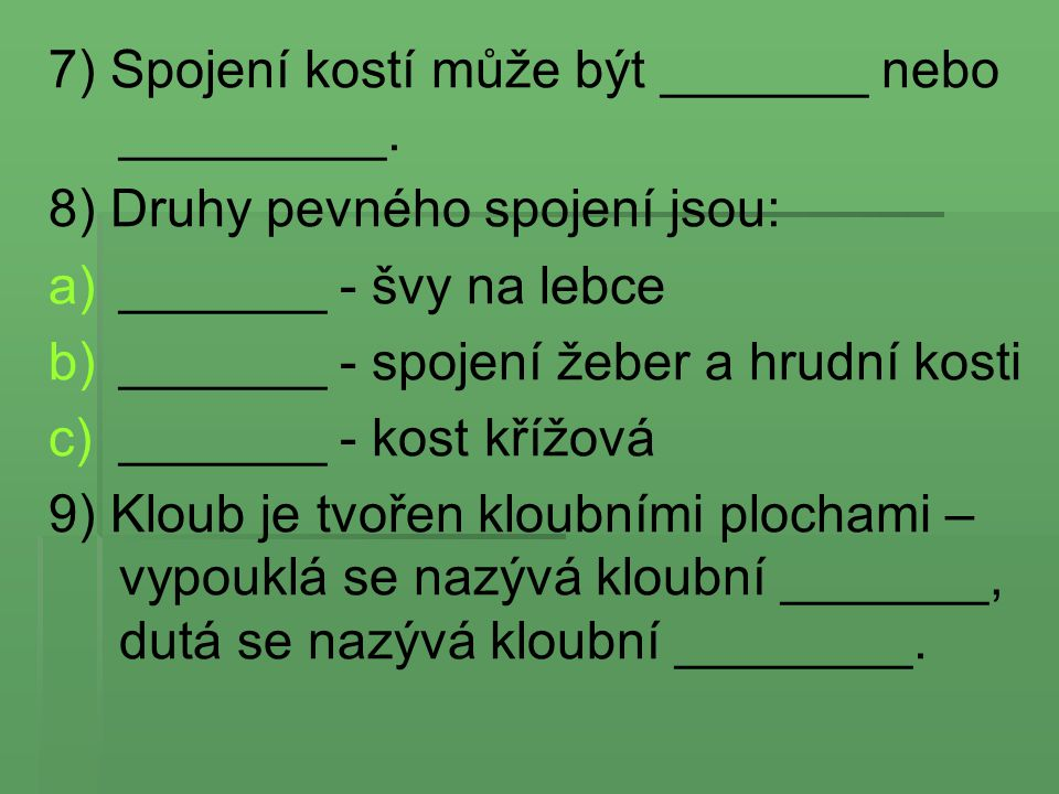 7) Spojení kostí může být _______ nebo _________. 8) Druhy pevného spojení jsou: a) a)_______ - švy na lebce b) b)_______ - spojení žeber a hrudní kos