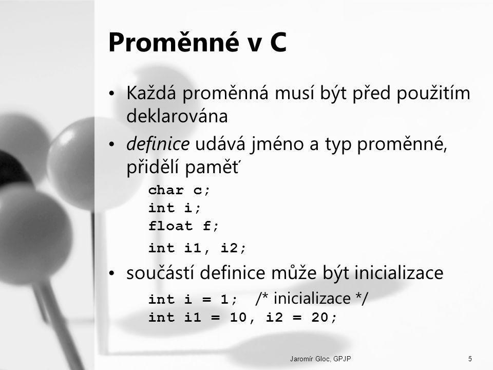 Jaromír Gloc, GPJP5 Proměnné v C Každá proměnná musí být před použitím deklarována definice udává jméno a typ proměnné, přidělí paměť char c; int i; float f; int i1, i2; součástí definice může být inicializace int i = 1; /* inicializace */ int i1 = 10, i2 = 20;
