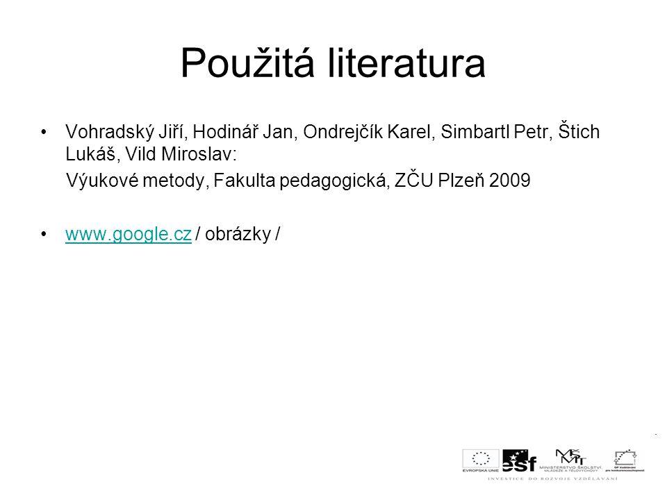 Použitá literatura Vohradský Jiří, Hodinář Jan, Ondrejčík Karel, Simbartl Petr, Štich Lukáš, Vild Miroslav: Výukové metody, Fakulta pedagogická, ZČU Plzeň 2009 www.google.cz / obrázky /www.google.cz