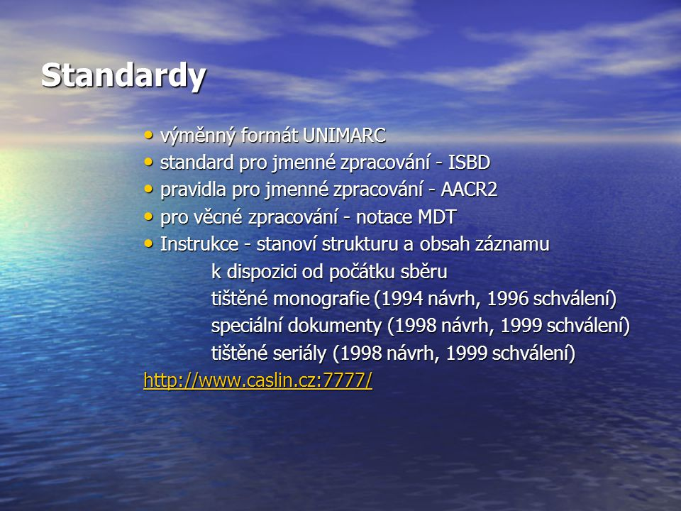 Standardy výměnný formát UNIMARC výměnný formát UNIMARC standard pro jmenné zpracování - ISBD standard pro jmenné zpracování - ISBD pravidla pro jmenné zpracování - AACR2 pravidla pro jmenné zpracování - AACR2 pro věcné zpracování - notace MDT pro věcné zpracování - notace MDT Instrukce - stanoví strukturu a obsah záznamu Instrukce - stanoví strukturu a obsah záznamu k dispozici od počátku sběru tištěné monografie (1994 návrh, 1996 schválení) speciální dokumenty (1998 návrh, 1999 schválení) tištěné seriály (1998 návrh, 1999 schválení) http://www.caslin.cz:7777/