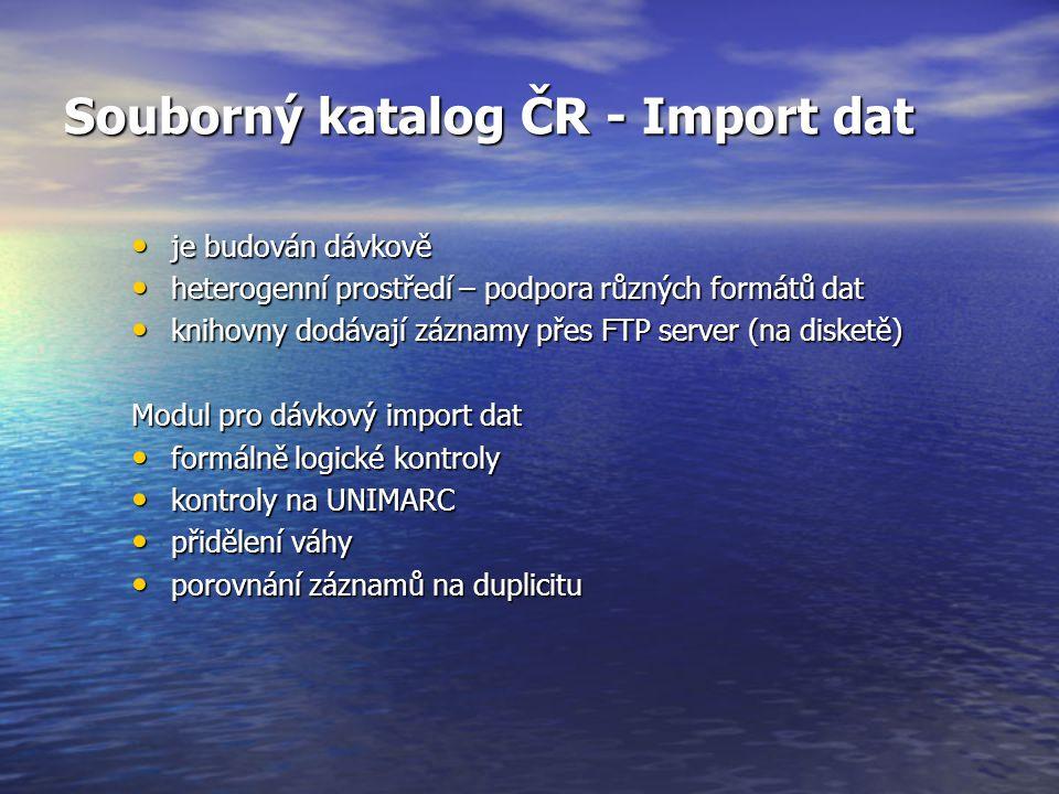 Souborný katalog ČR - Import dat je budován dávkově je budován dávkově heterogenní prostředí – podpora různých formátů dat heterogenní prostředí – podpora různých formátů dat knihovny dodávají záznamy přes FTP server (na disketě) knihovny dodávají záznamy přes FTP server (na disketě) Modul pro dávkový import dat formálně logické kontroly formálně logické kontroly kontroly na UNIMARC kontroly na UNIMARC přidělení váhy přidělení váhy porovnání záznamů na duplicitu porovnání záznamů na duplicitu