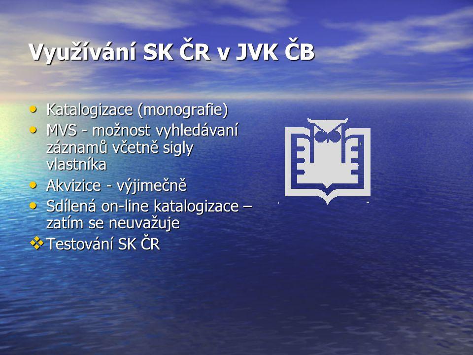 Využívání SK ČR v JVK ČB Katalogizace (monografie) Katalogizace (monografie) MVS - možnost vyhledávaní záznamů včetně sigly vlastníka MVS - možnost vyhledávaní záznamů včetně sigly vlastníka Akvizice - výjimečně Akvizice - výjimečně Sdílená on-line katalogizace – zatím se neuvažuje Sdílená on-line katalogizace – zatím se neuvažuje  Testování SK ČR