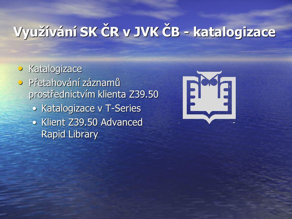 Využívání SK ČR v JVK ČB - katalogizace Katalogizace Katalogizace Přetahování záznamů prostřednictvím klienta Z39.50 Přetahování záznamů prostřednictvím klienta Z39.50 Katalogizace v T-SeriesKatalogizace v T-Series Klient Z39.50 Advanced Rapid LibraryKlient Z39.50 Advanced Rapid Library