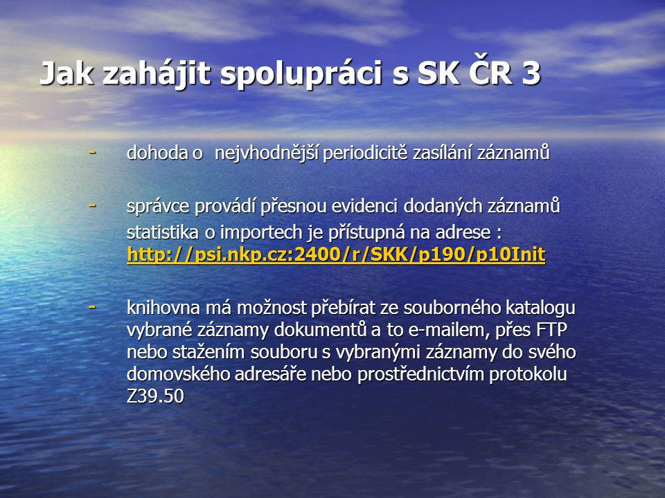 Jak zahájit spolupráci s SK ČR 3 - dohoda o nejvhodnější periodicitě zasílání záznamů - správce provádí přesnou evidenci dodaných záznamů statistika o importech je přístupná na adrese : http://psi.nkp.cz:2400/r/SKK/p190/p10Init http://psi.nkp.cz:2400/r/SKK/p190/p10Init - knihovna má možnost přebírat ze souborného katalogu vybrané záznamy dokumentů a to e-mailem, přes FTP nebo stažením souboru s vybranými záznamy do svého domovského adresáře nebo prostřednictvím protokolu Z39.50