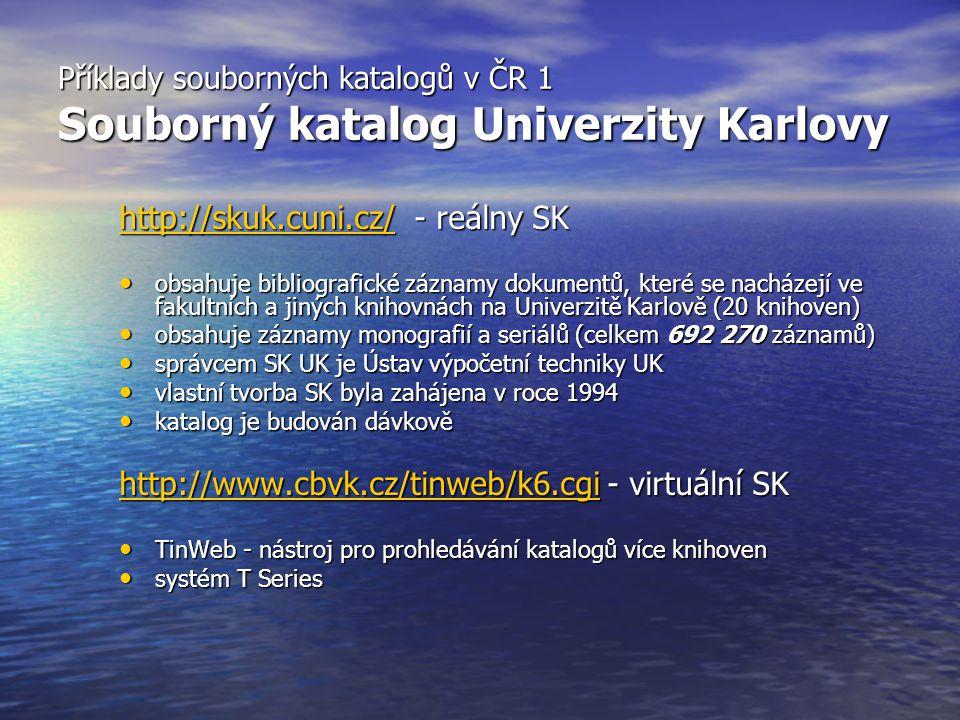 Příklady souborných katalogů v ČR 1 Souborný katalog Univerzity Karlovy http://skuk.cuni.cz/http://skuk.cuni.cz/ - reálny SK http://skuk.cuni.cz/ obsahuje bibliografické záznamy dokumentů, které se nacházejí ve fakultních a jiných knihovnách na Univerzitě Karlově (20 knihoven) obsahuje bibliografické záznamy dokumentů, které se nacházejí ve fakultních a jiných knihovnách na Univerzitě Karlově (20 knihoven) obsahuje záznamy monografií a seriálů (celkem 692 270 záznamů) obsahuje záznamy monografií a seriálů (celkem 692 270 záznamů) správcem SK UK je Ústav výpočetní techniky UK správcem SK UK je Ústav výpočetní techniky UK vlastní tvorba SK byla zahájena v roce 1994 vlastní tvorba SK byla zahájena v roce 1994 katalog je budován dávkově katalog je budován dávkově http://www.cbvk.cz/tinweb/k6.cgihttp://www.cbvk.cz/tinweb/k6.cgi - virtuální SK http://www.cbvk.cz/tinweb/k6.cgi TinWeb - nástroj pro prohledávání katalogů více knihoven TinWeb - nástroj pro prohledávání katalogů více knihoven systém T Series systém T Series