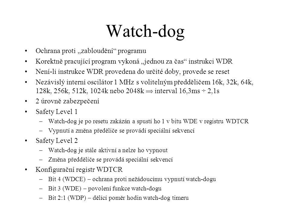"""Watch-dog Ochrana proti """"zabloudění programu Korektně pracující program vykoná """"jednou za čas instrukci WDR Není-li instrukce WDR provedena do určité doby, provede se reset Nezávislý interní oscilátor 1 MHz s volitelným předděličem 16k, 32k, 64k, 128k, 256k, 512k, 1024k nebo 2048k  interval 16,3ms ÷ 2,1s 2 úrovně zabezpečení Safety Level 1 –Watch-dog je po resetu zakázán a spustí ho 1 v bitu WDE v registru WDTCR –Vypnutí a změna předěliče se provádí speciální sekvencí Safety Level 2 –Watch-dog je stále aktivní a nelze ho vypnout –Změna předděliče se provádá speciální sekvencí Konfigurační registr WDTCR –Bit 4 (WDCE) – ochrana proti nežádoucímu vypnutí watch-dogu –Bit 3 (WDE) – povolení funkce watch-dogu –Bit 2:1 (WDP) – dělící poměr hodin watch-dog timeru"""