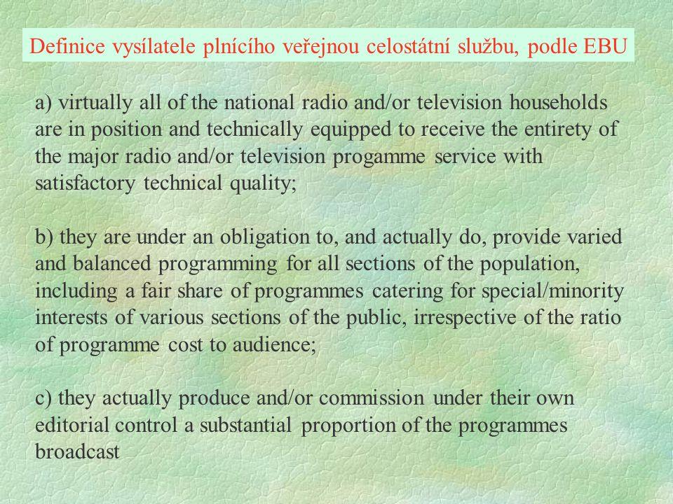 a) všechny celostátní rozhlasové a/nebo televizní domácnosti jsou schopny a technicky vybaveny k příjmu rozhlasových a/nebo televizních programů v dostatečné technické kvalitě; b) mají povinnost, a skutečně tak činí, poskytovat rozmanité a vyvážené programy pro všechny části společnosti, včetně přiměřeného podílu pořadů vycházející vstříc zvláštním a menšinových zájmům nejrůznějších segmentů veřejnosti, bez ohledu na poměr programových nákladů ve vztahu ke sledovanosti; c) reálně vyrábějí a/nebo nechávají vyrábět v zakázce pod svojí redakční kontrolou podstatnou část z vysílaných programů.