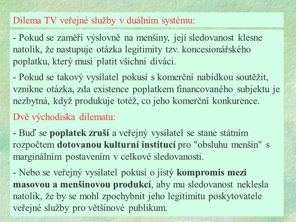 Velikost trhu - limit domácí plurality Teoreticky lze zrušit Český rozhlas a Českou televizi jako veřejnoprávní subjekty, vysílání nezanikne, ALE - malý trh nevygeneruje dostatečné zdroje k tomu, aby komerční sektor produkoval stejné služby v dostatečné rozmanitosti, - pouze v podmínkách silného trhu mohou komerční televize věnovat více prostředků na obsluhu specifických menšinových zájmů a na investičně náročnou původní domácí tvorbu.