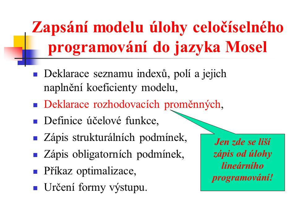 Zapsání modelu úlohy celočíselného programování do jazyka Mosel Deklarace seznamu indexů, polí a jejich naplnění koeficienty modelu, Deklarace rozhodovacích proměnných, Definice účelové funkce, Zápis strukturálních podmínek, Zápis obligatorních podmínek, Příkaz optimalizace, Určení formy výstupu.