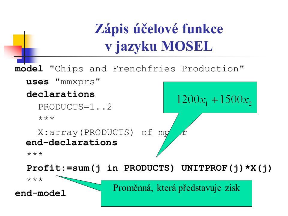 Zápis účelové funkce v jazyku MOSEL model Chips and Frenchfries Production uses mmxprs declarations PRODUCTS=1..2 *** X:array(PRODUCTS) of mpvar end-declarations *** Profit:=sum(j in PRODUCTS) UNITPROF(j)*X(j) *** end-model Proměnná, která představuje zisk