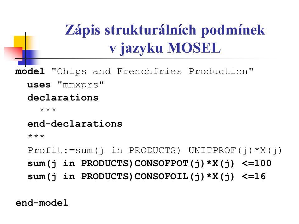 Zápis strukturálních podmínek v jazyku MOSEL model Chips and Frenchfries Production uses mmxprs declarations *** end-declarations *** Profit:=sum(j in PRODUCTS) UNITPROF(j)*X(j) sum(j in PRODUCTS)CONSOFPOT(j)*X(j) <=100 sum(j in PRODUCTS)CONSOFOIL(j)*X(j) <=16 end-model