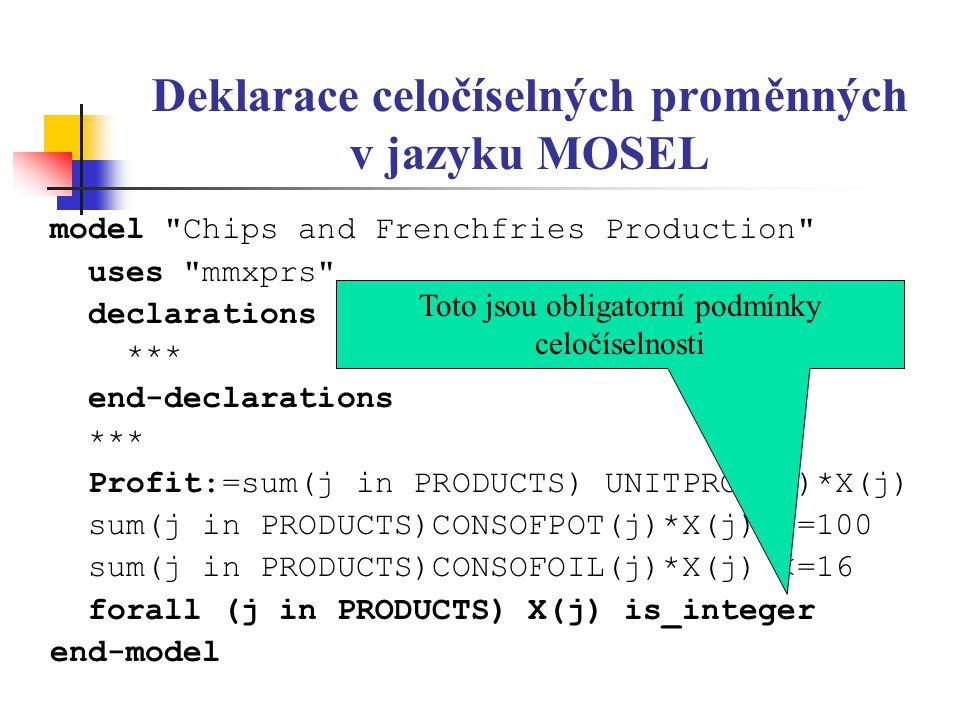 Deklarace celočíselných proměnných v jazyku MOSEL model Chips and Frenchfries Production uses mmxprs declarations *** end-declarations *** Profit:=sum(j in PRODUCTS) UNITPROF(j)*X(j) sum(j in PRODUCTS)CONSOFPOT(j)*X(j) <=100 sum(j in PRODUCTS)CONSOFOIL(j)*X(j) <=16 forall (j in PRODUCTS) X(j) is_integer end-model Toto jsou obligatorní podmínky celočíselnosti