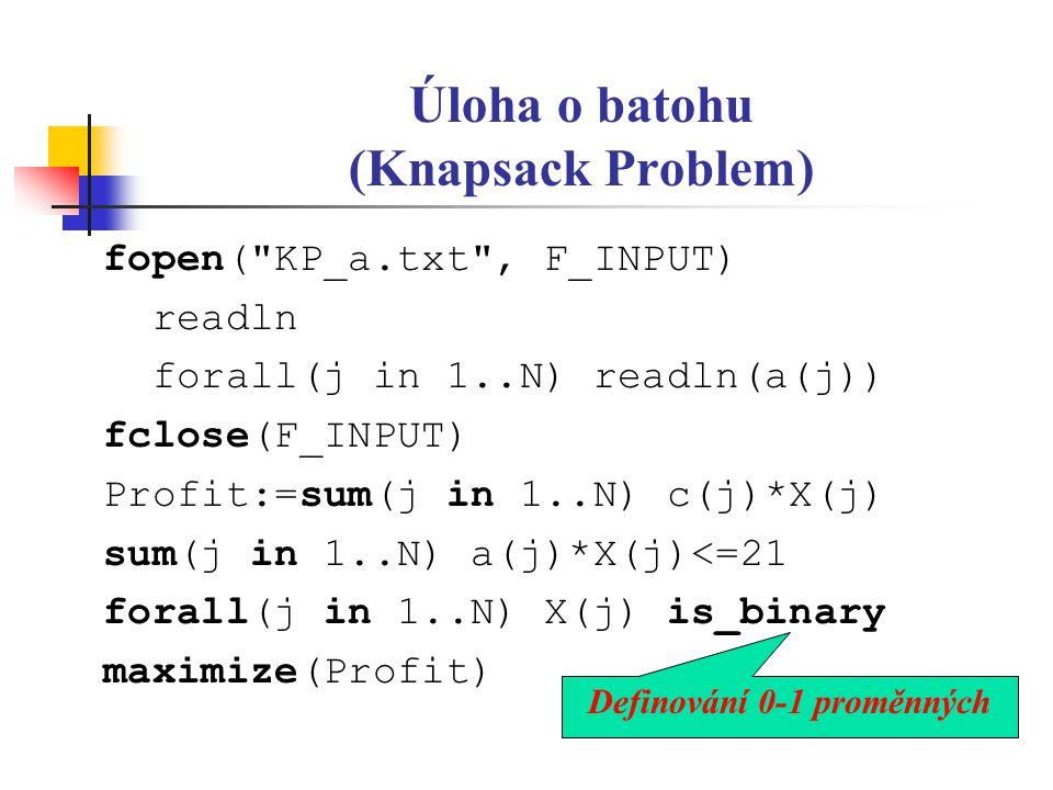 Úloha o batohu (Knapsack Problem) fopen( KP_a.txt , F_INPUT) readln forall(j in 1..N) readln(a(j)) fclose(F_INPUT) Profit:=sum(j in 1..N) c(j)*X(j) sum(j in 1..N) a(j)*X(j)<=21 forall(j in 1..N) X(j) is_binary maximize(Profit) Definování 0-1 proměnných