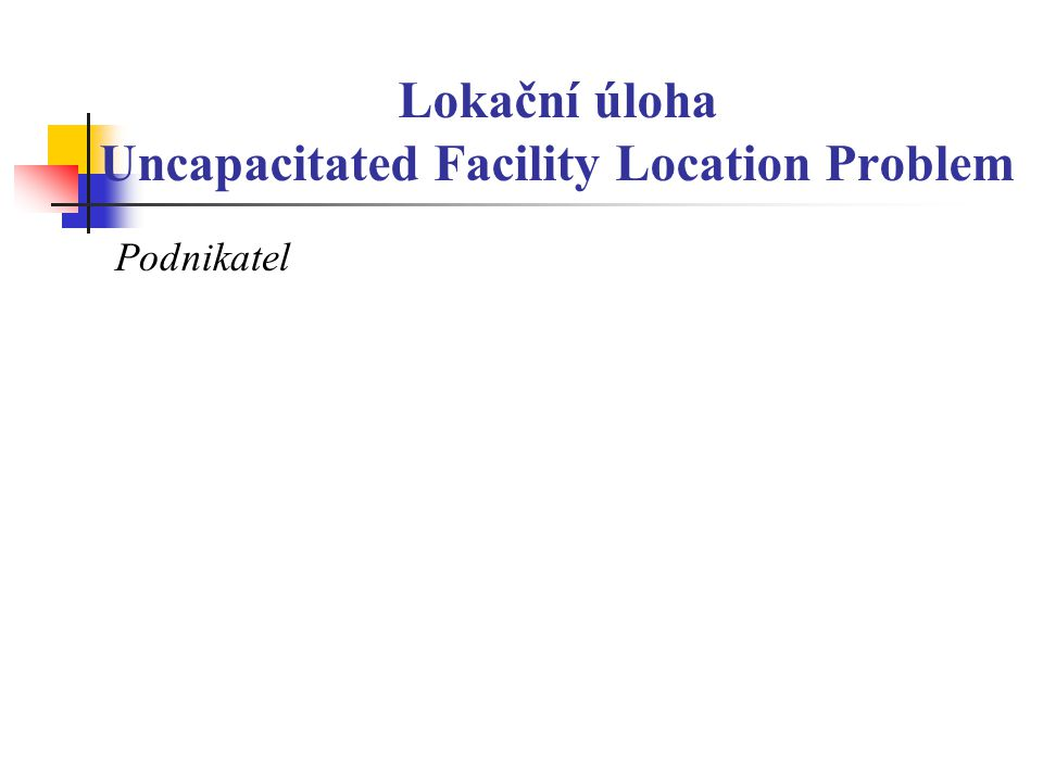 Lokační úloha Uncapacitated Facility Location Problem Podnikatel