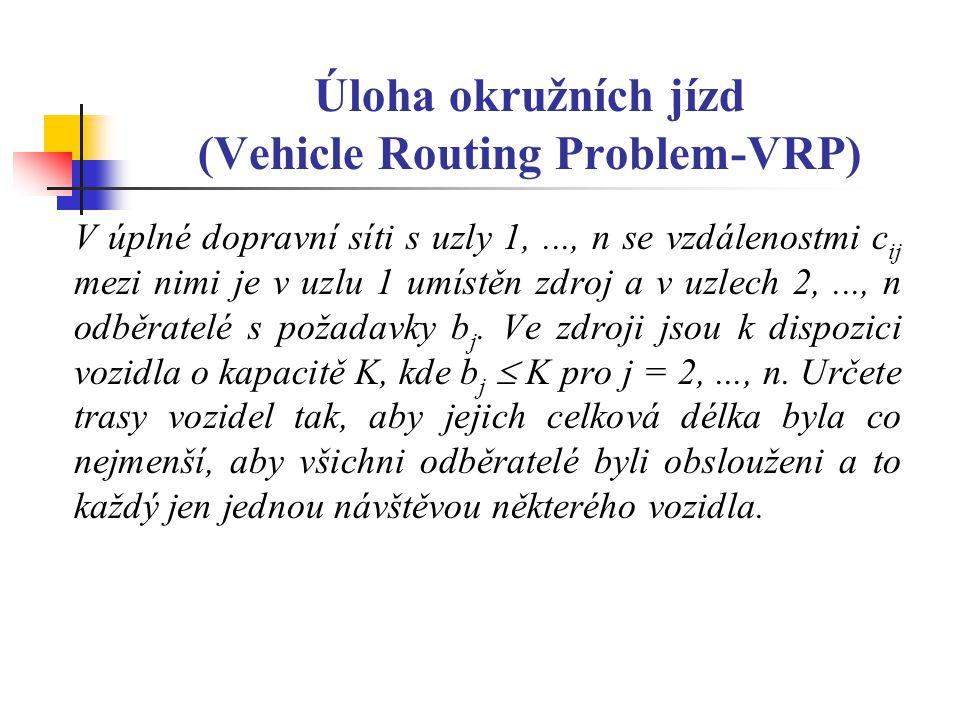 Úloha okružních jízd (Vehicle Routing Problem-VRP) V úplné dopravní síti s uzly 1,..., n se vzdálenostmi c ij mezi nimi je v uzlu 1 umístěn zdroj a v uzlech 2,..., n odběratelé s požadavky b j.