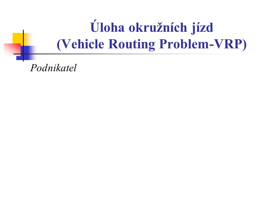 Úloha okružních jízd (Vehicle Routing Problem-VRP) Podnikatel