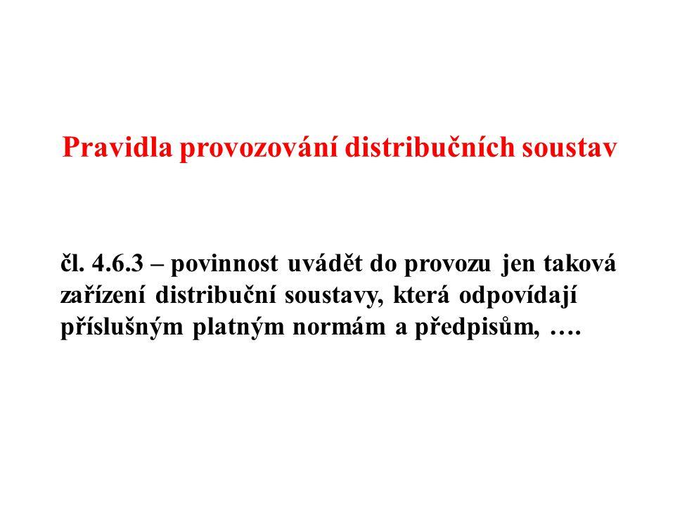 čl. 4.6.3 – povinnost uvádět do provozu jen taková zařízení distribuční soustavy, která odpovídají příslušným platným normám a předpisům, …. Pravidla