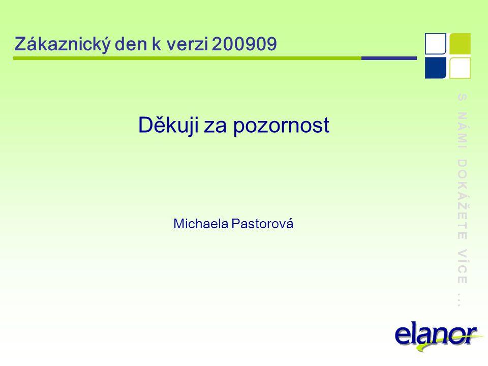 S NÁMI DOKÁŽETE VÍCE... Zákaznický den k verzi 200909 Děkuji za pozornost Michaela Pastorová