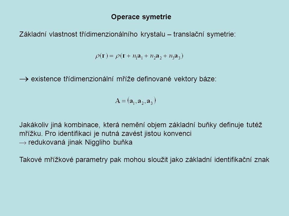 Operace symetrie Základní vlastnost třídimenzionálního krystalu – translační symetrie:  existence třídimenzionální mříže definované vektory báze: Jakákoliv jiná kombinace, která nemění objem základní buňky definuje tutéž mřížku.