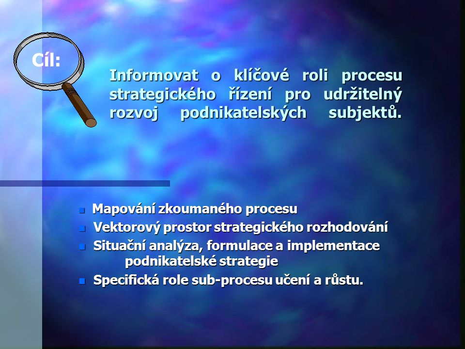 Informovat o klíčové roli procesu strategického řízení pro udržitelný rozvoj podnikatelských subjektů. n Mapování zkoumaného procesu n Vektorový prost