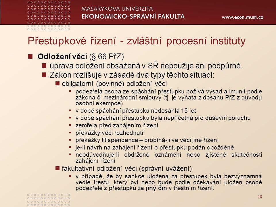 www.econ.muni.cz 10 Přestupkové řízení - zvláštní procesní instituty Odložení věci (§ 66 PřZ) úprava odložení obsažená v SŘ nepoužije ani podpůrně. Zá