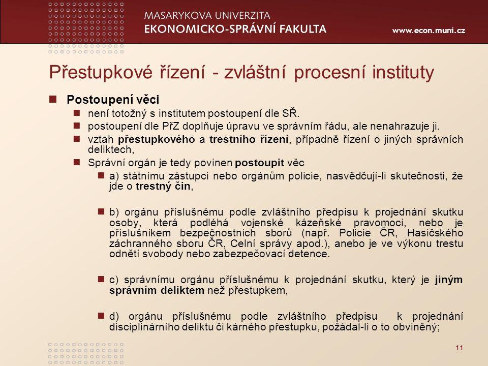 www.econ.muni.cz 11 Přestupkové řízení - zvláštní procesní instituty Postoupení věci není totožný s institutem postoupení dle SŘ. postoupení dle PřZ d