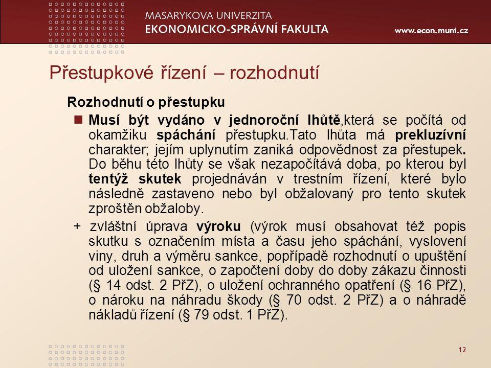 www.econ.muni.cz 12 Přestupkové řízení – rozhodnutí Rozhodnutí o přestupku Musí být vydáno v jednoroční lhůtě,která se počítá od okamžiku spáchání pře
