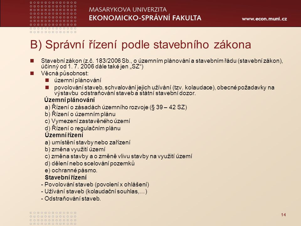 www.econ.muni.cz 14 B) Správní řízení podle stavebního zákona Stavební zákon (z.č. 183/2006 Sb., o územním plánování a stavebním řádu (stavební zákon)